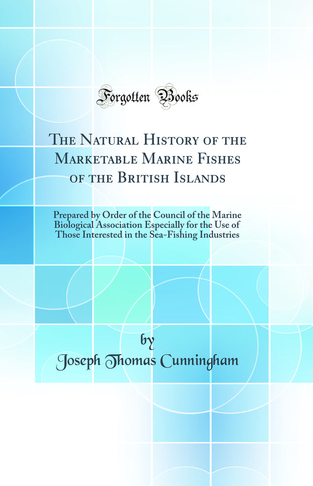 The Natural History of the Marketable Marine Fishes of the British Islands: Prepared by Order of the Council of the Marine Biological Association Especially for the Use of Those Interested in the Sea-Fishing Industries (Classic Reprint)