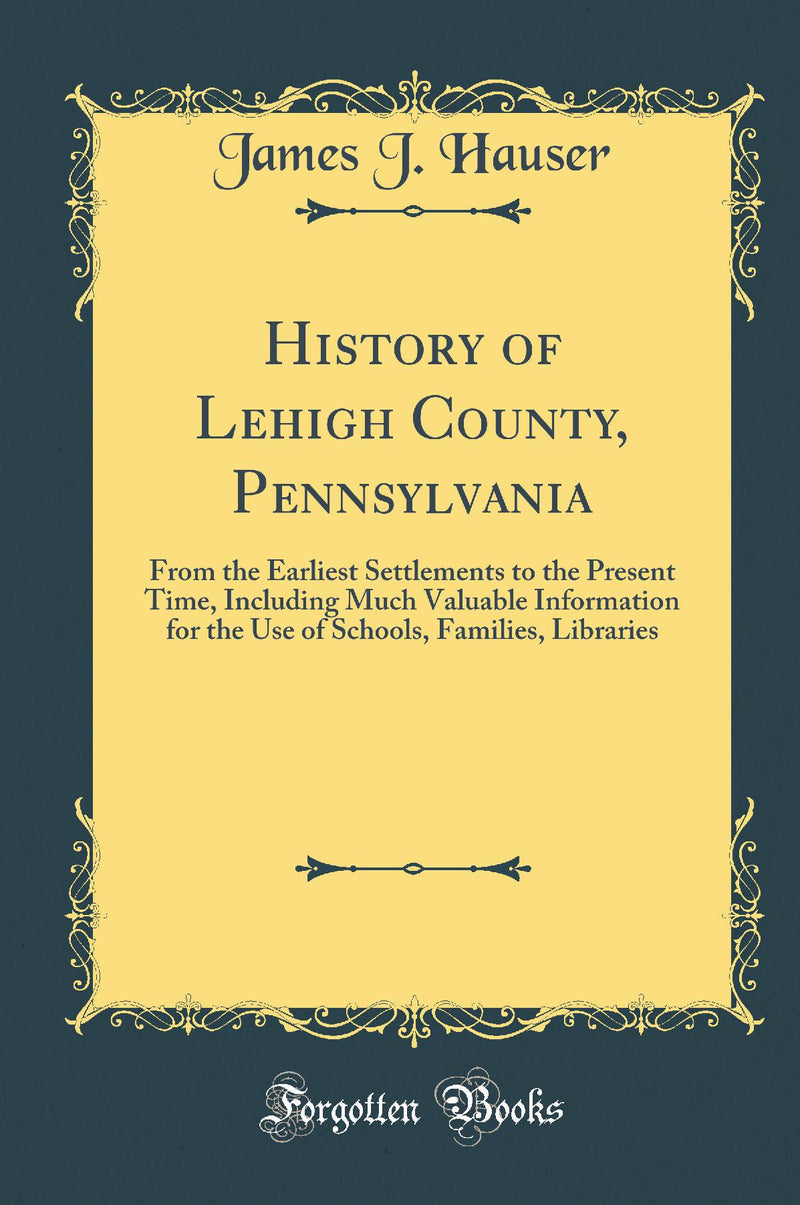 History of Lehigh County, Pennsylvania: From the Earliest Settlements to the Present Time, Including Much Valuable Information for the Use of Schools, Families, Libraries (Classic Reprint)