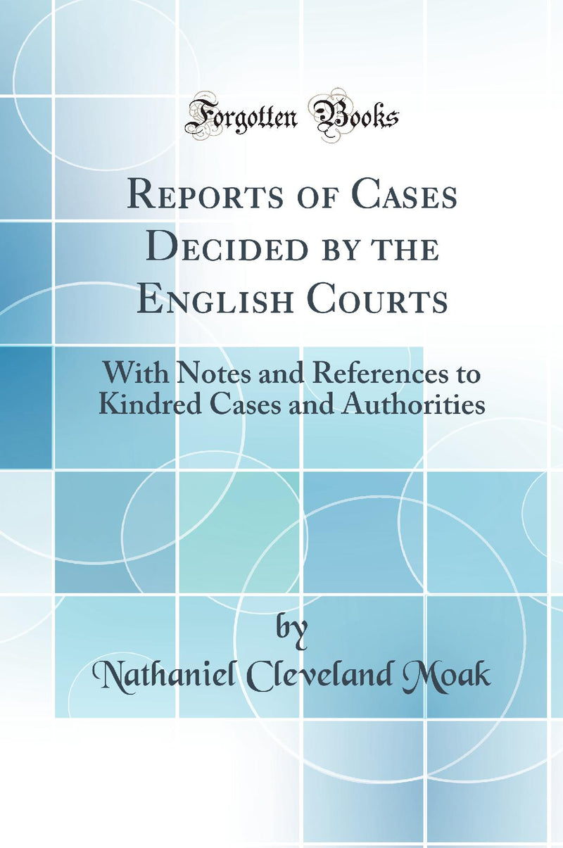 Reports of Cases Decided by the English Courts: With Notes and References to Kindred Cases and Authorities (Classic Reprint)