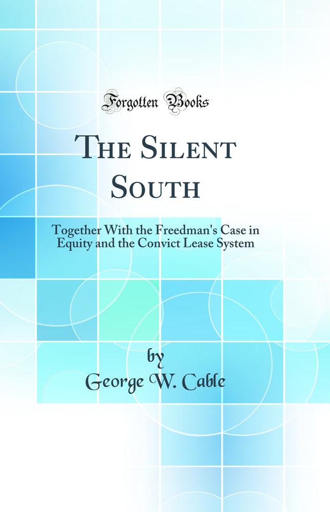 The Silent South: Together With the Freedman's Case in Equity and the Convict Lease System (Classic Reprint)