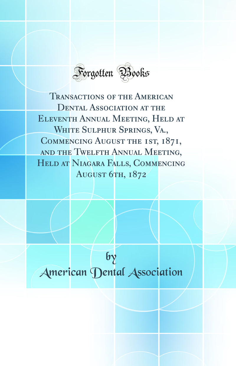 Transactions of the American Dental Association at the Eleventh Annual Meeting, Held at White Sulphur Springs, Va., Commencing August the 1st, 1871, and the Twelfth Annual Meeting, Held at Niagara Falls, Commencing August 6th, 1872 (Classic Reprint)