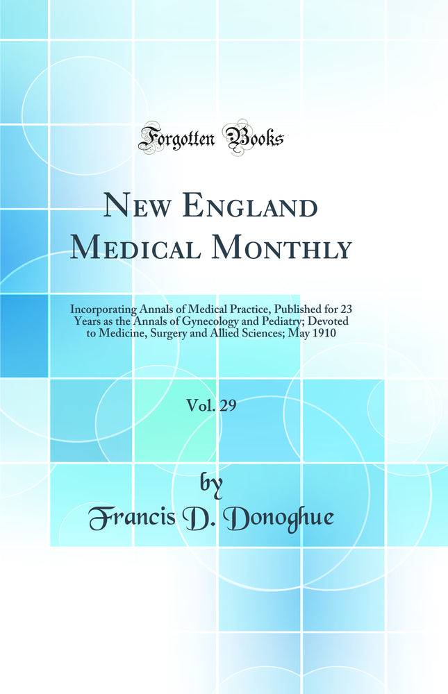 New England Medical Monthly, Vol. 29: Incorporating Annals of Medical Practice, Published for 23 Years as the Annals of Gynecology and Pediatry; Devoted to Medicine, Surgery and Allied Sciences; May 1910 (Classic Reprint)