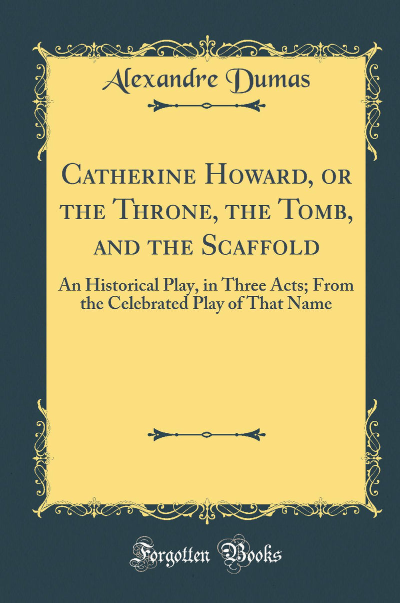 Catherine Howard, or the Throne, the Tomb, and the Scaffold: An Historical Play, in Three Acts; From the Celebrated Play of That Name (Classic Reprint)