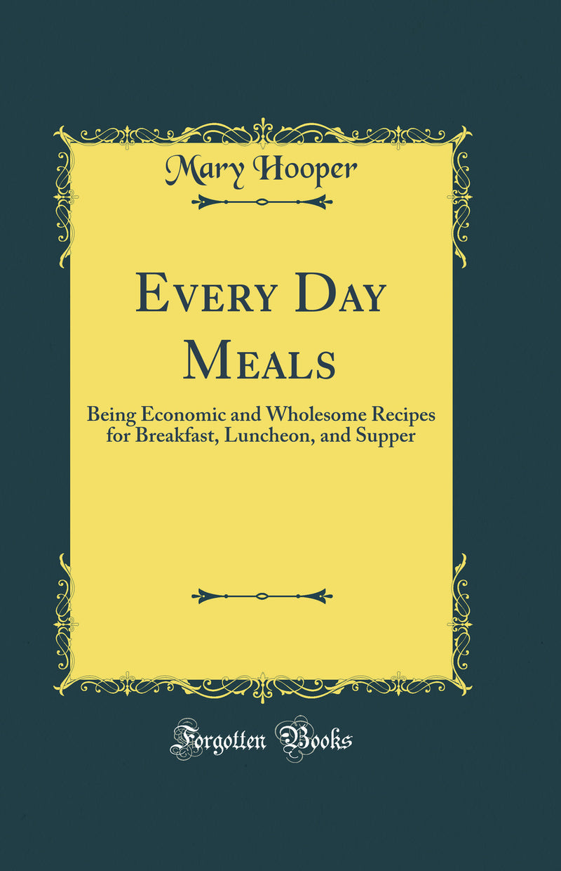 Every Day Meals: Being Economic and Wholesome Recipes for Breakfast, Luncheon, and Supper (Classic Reprint)