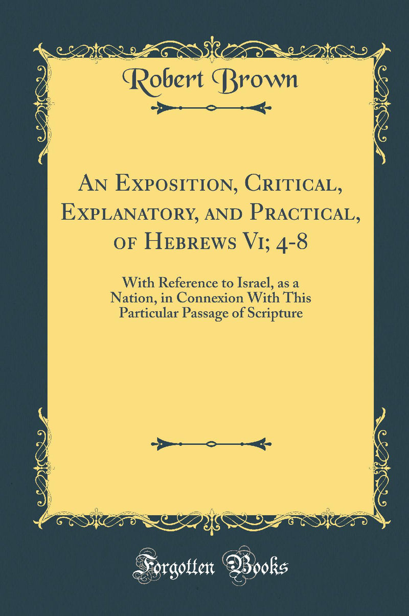 An Exposition, Critical, Explanatory, and Practical, of Hebrews Vi; 4-8: With Reference to Israel, as a Nation, in Connexion With This Particular Passage of Scripture (Classic Reprint)
