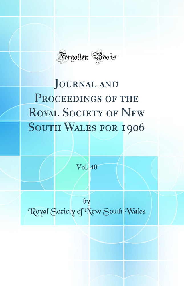 Journal and Proceedings of the Royal Society of New South Wales for 1906, Vol. 40 (Classic Reprint)