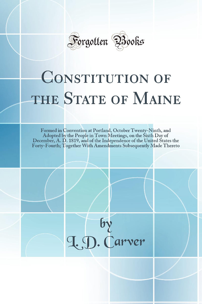 Constitution of the State of Maine: Formed in Convention at Portland, October Twenty-Ninth, and Adopted by the People in Town Meetings, on the Sixth Day of December, A. D. 1819, and of the Independence of the United States the Forty-Fourth; Together