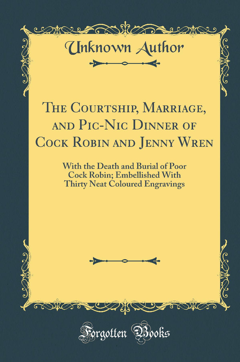 The Courtship, Marriage, and Pic-Nic Dinner of Cock Robin and Jenny Wren: With the Death and Burial of Poor Cock Robin; Embellished With Thirty Neat Coloured Engravings (Classic Reprint)