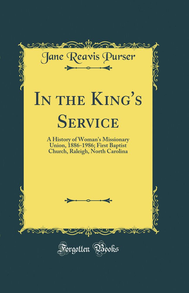 In the King's Service: A History of Woman's Missionary Union, 1886-1986; First Baptist Church, Raleigh, North Carolina (Classic Reprint)