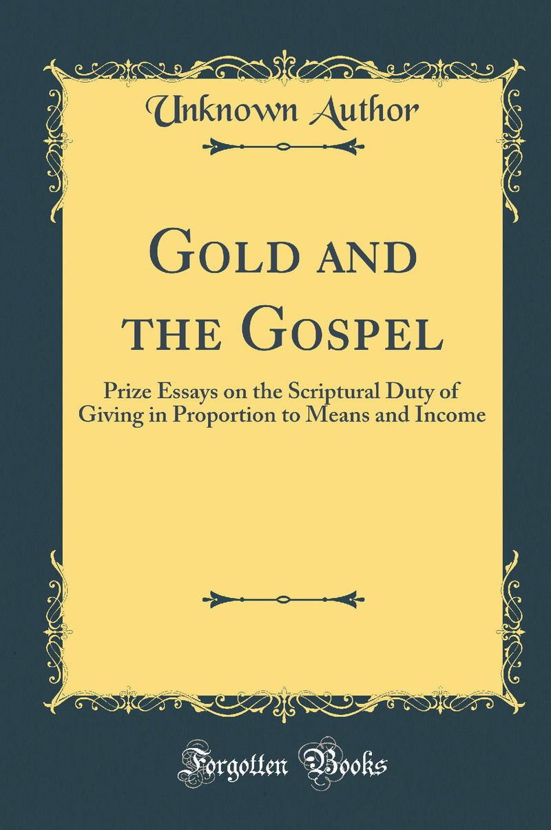 Gold and the Gospel: Prize Essays on the Scriptural Duty of Giving in Proportion to Means and Income (Classic Reprint)