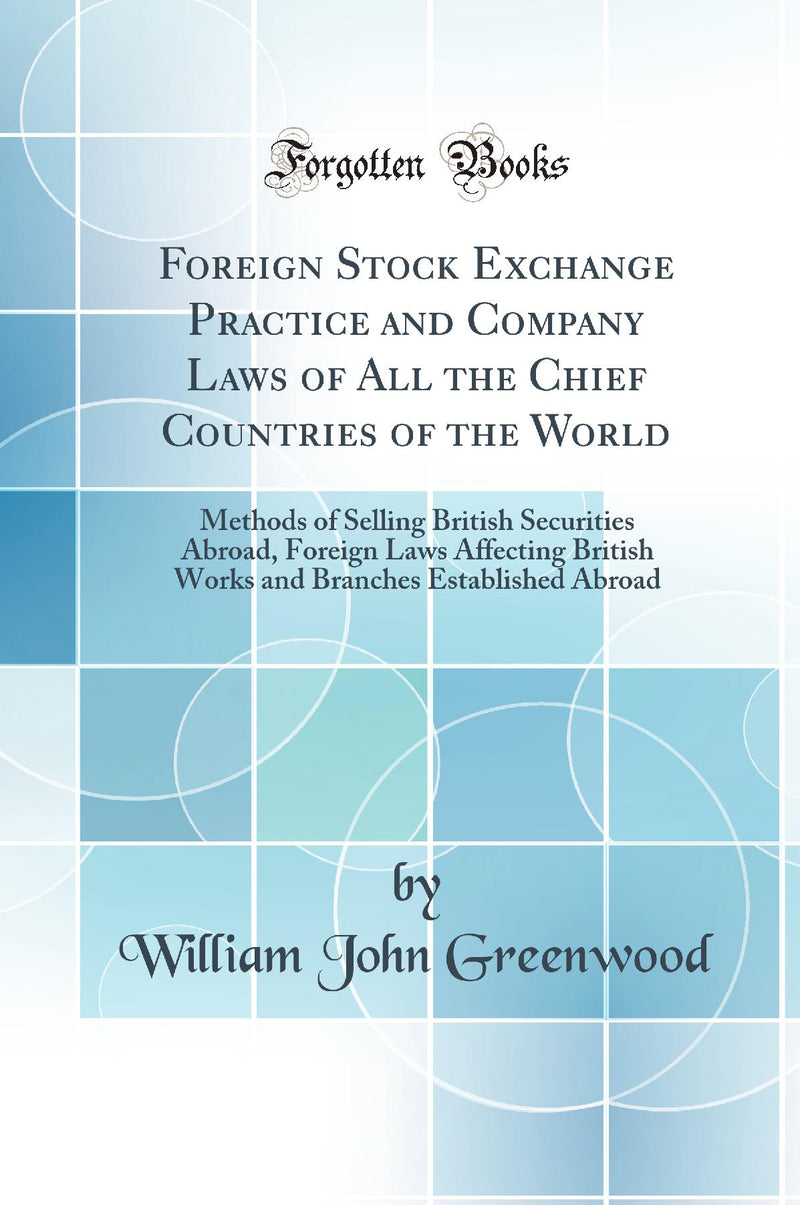 Foreign Stock Exchange Practice and Company Laws of All the Chief Countries of the World: Methods of Selling British Securities Abroad, Foreign Laws Affecting British Works and Branches Established Abroad (Classic Reprint)