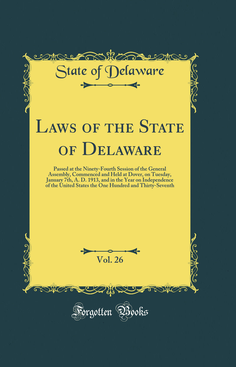 Laws of the State of Delaware, Vol. 26: Passed at the Ninety-Fourth Session of the General Assembly, Commenced and Held at Dover, on Tuesday, January 7th, A. D. 1913, and in the Year on Independence of the United States the One Hundred and Thirty-Seventh