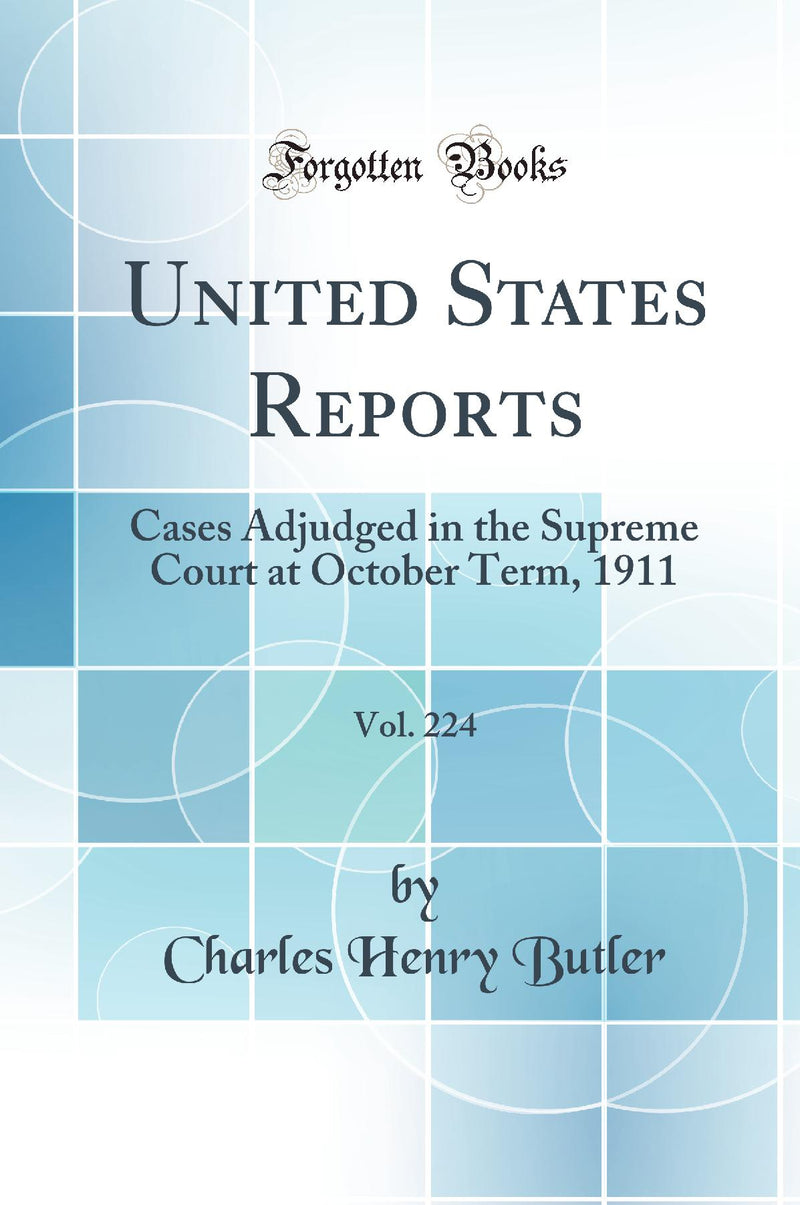 United States Reports, Vol. 224: Cases Adjudged in the Supreme Court at October Term, 1911 (Classic Reprint)
