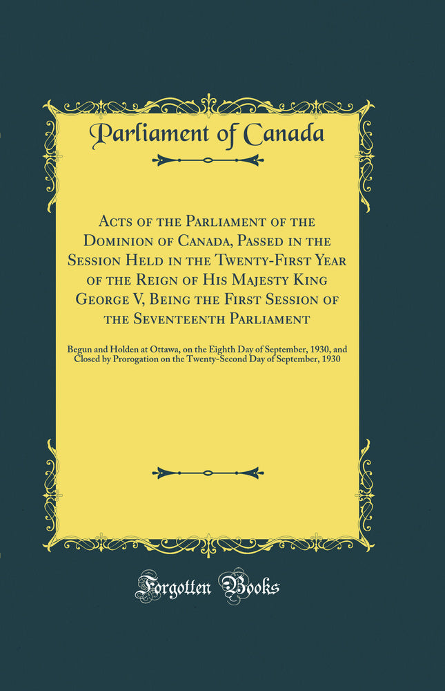 Acts of the Parliament of the Dominion of Canada, Passed in the Session Held in the Twenty-First Year of the Reign of His Majesty King George V, Being the First Session of the Seventeenth Parliament: Begun and Holden at Ottawa, on the Eighth Day of Septem