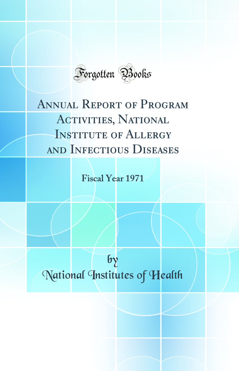 Annual Report of Program Activities, National Institute of Allergy and Infectious Diseases: Fiscal Year 1971 (Classic Reprint)