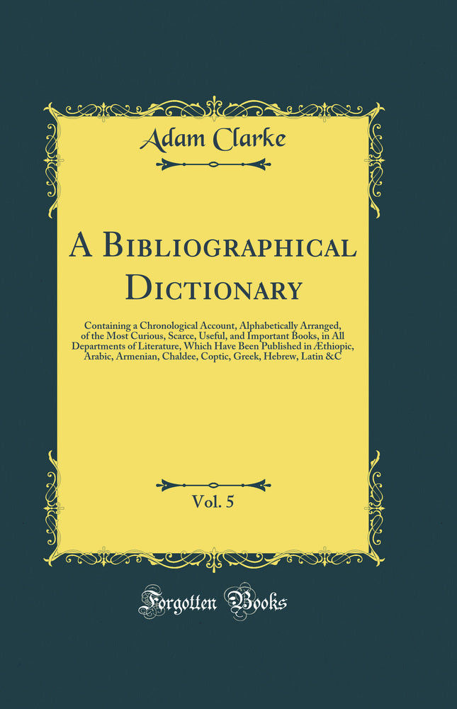 A Bibliographical Dictionary, Vol. 5: Containing a Chronological Account, Alphabetically Arranged, of the Most Curious, Scarce, Useful, and Important Books, in All Departments of Literature, Which Have Been Published in Æthiopic, Arabic, Armenian, Chalde