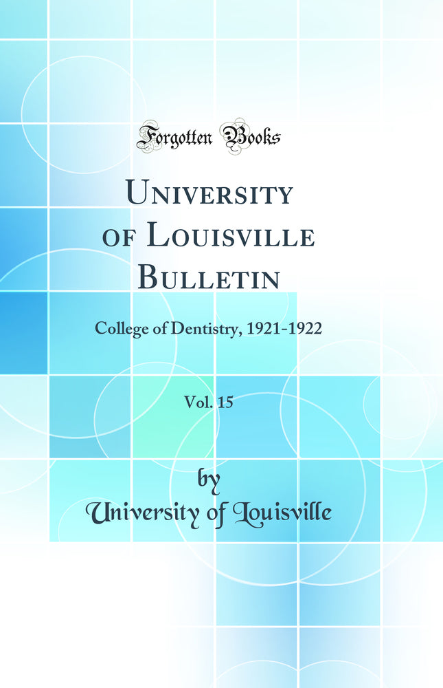University of Louisville Bulletin, Vol. 15: College of Dentistry, 1921-1922 (Classic Reprint)