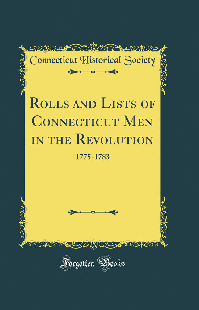 Rolls and Lists of Connecticut Men in the Revolution: 1775-1783 (Classic Reprint)