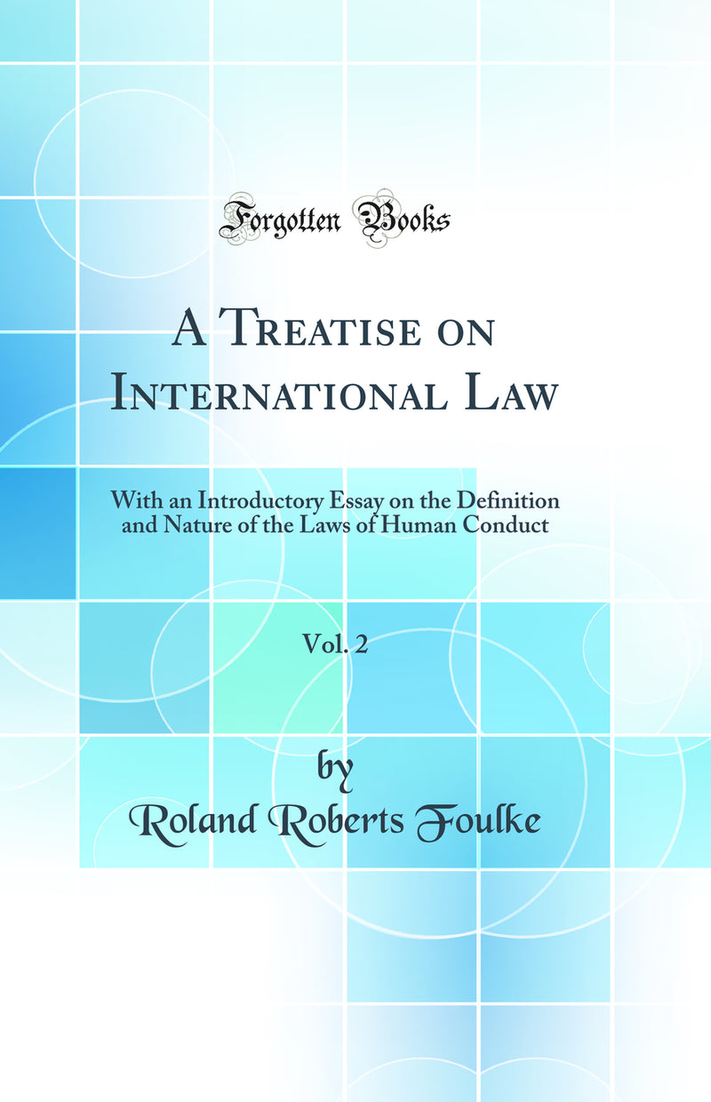 A Treatise on International Law, Vol. 2: With an Introductory Essay on the Definition and Nature of the Laws of Human Conduct (Classic Reprint)