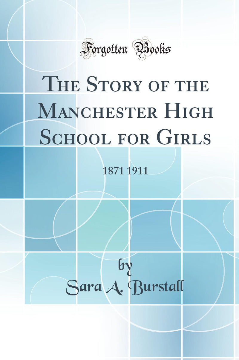 The Story of the Manchester High School for Girls: 1871 1911 (Classic Reprint)