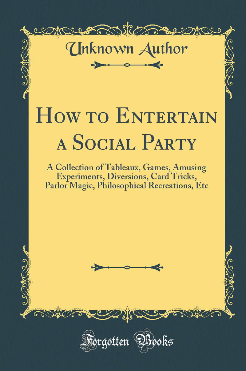 How to Entertain a Social Party: A Collection of Tableaux, Games, Amusing Experiments, Diversions, Card Tricks, Parlor Magic, Philosophical Recreations, Etc (Classic Reprint)