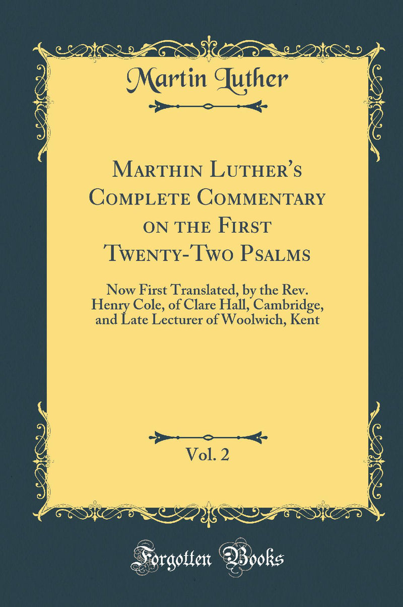 Marthin Luther's Complete Commentary on the First Twenty-Two Psalms, Vol. 2: Now First Translated, by the Rev. Henry Cole, of Clare Hall, Cambridge, and Late Lecturer of Woolwich, Kent (Classic Reprint)