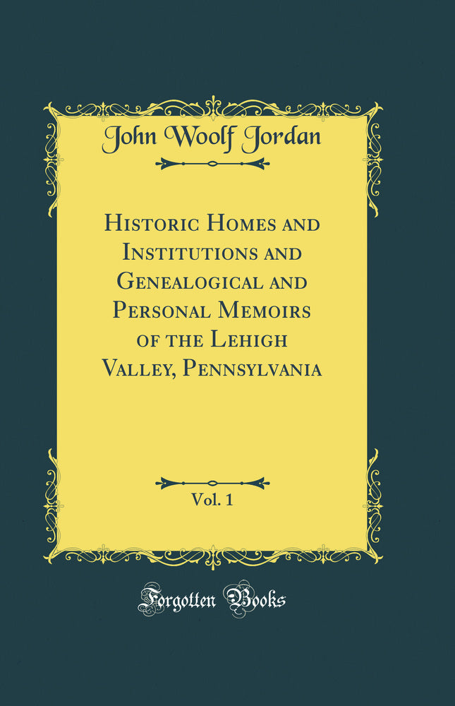 Historic Homes and Institutions and Genealogical and Personal Memoirs of the Lehigh Valley, Pennsylvania, Vol. 1 (Classic Reprint)