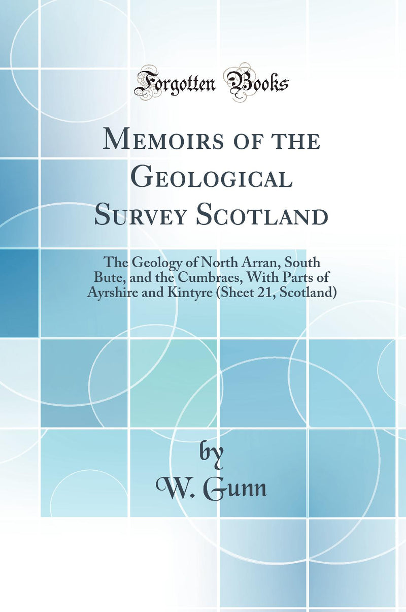 Memoirs of the Geological Survey Scotland: The Geology of North Arran, South Bute, and the Cumbraes, With Parts of Ayrshire and Kintyre (Sheet 21, Scotland) (Classic Reprint)