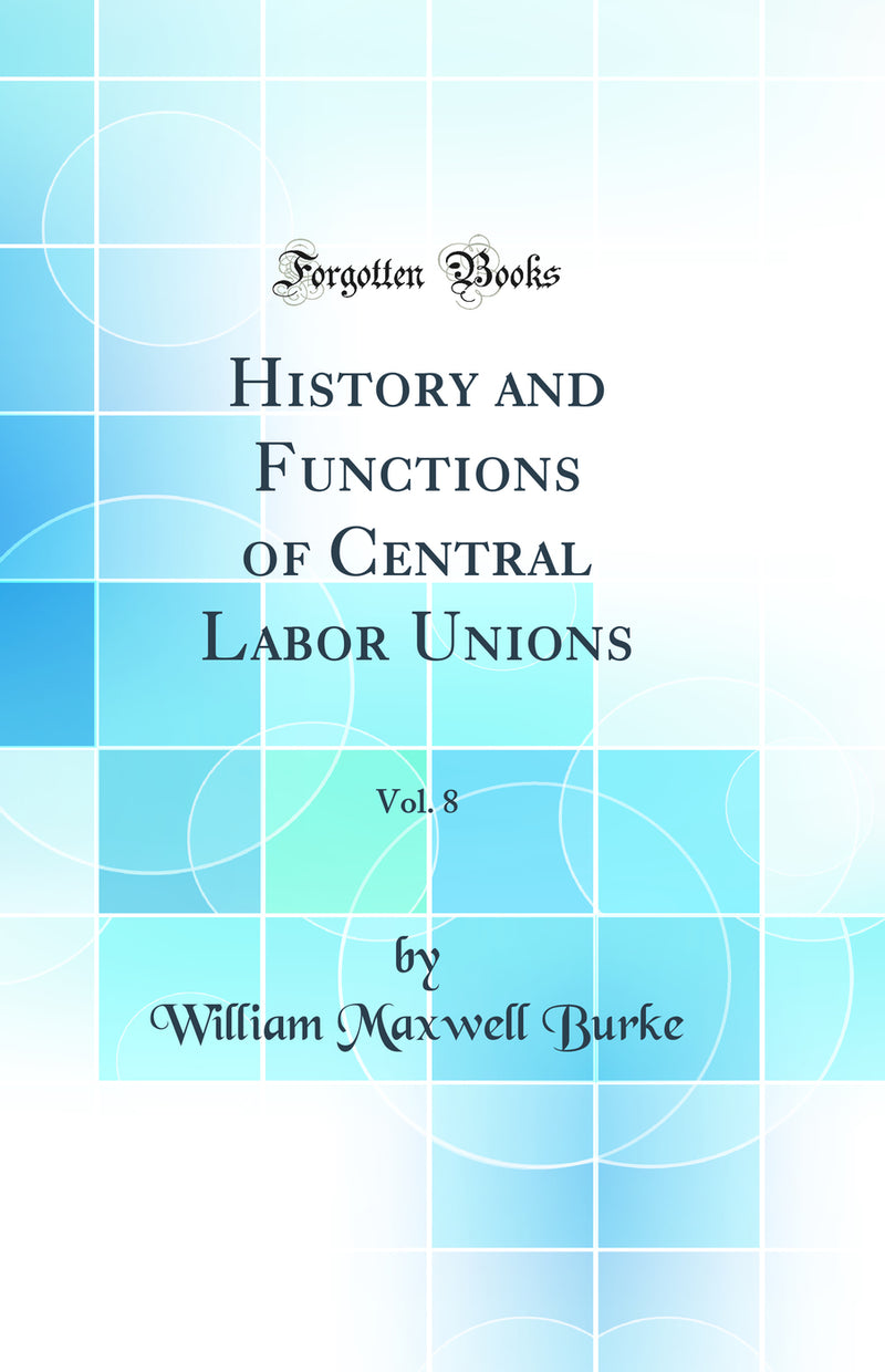 History and Functions of Central Labor Unions, Vol. 8 (Classic Reprint)