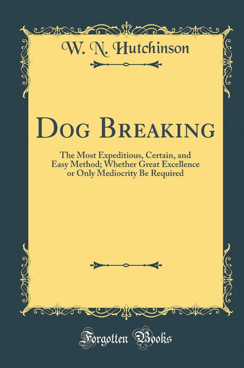 Dog Breaking: The Most Expeditious, Certain, and Easy Method; Whether Great Excellence or Only Mediocrity Be Required (Classic Reprint)