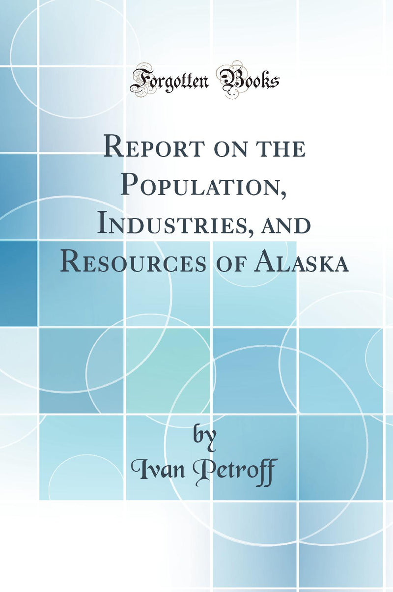 Report on the Population, Industries, and Resources of Alaska (Classic Reprint)