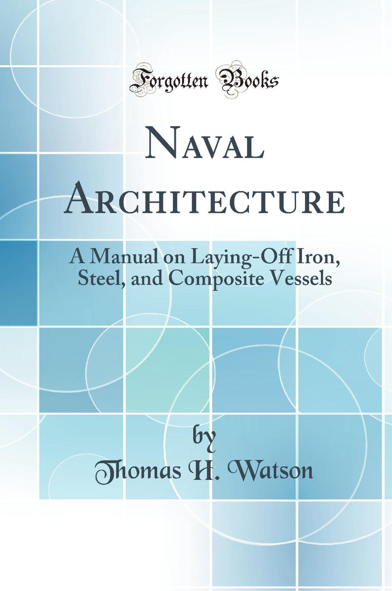 Naval Architecture: A Manual on Laying-Off Iron, Steel, and Composite Vessels (Classic Reprint)