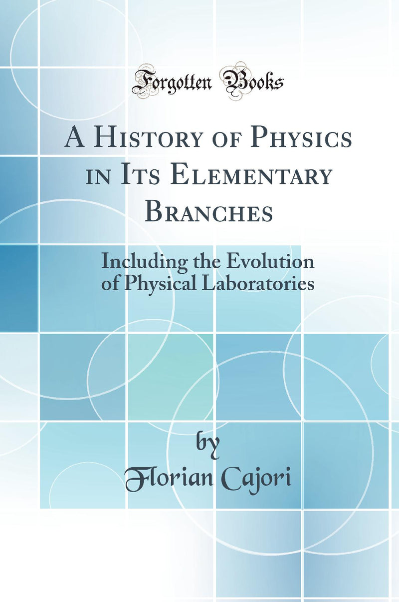A History of Physics in Its Elementary Branches: Including the Evolution of Physical Laboratories (Classic Reprint)