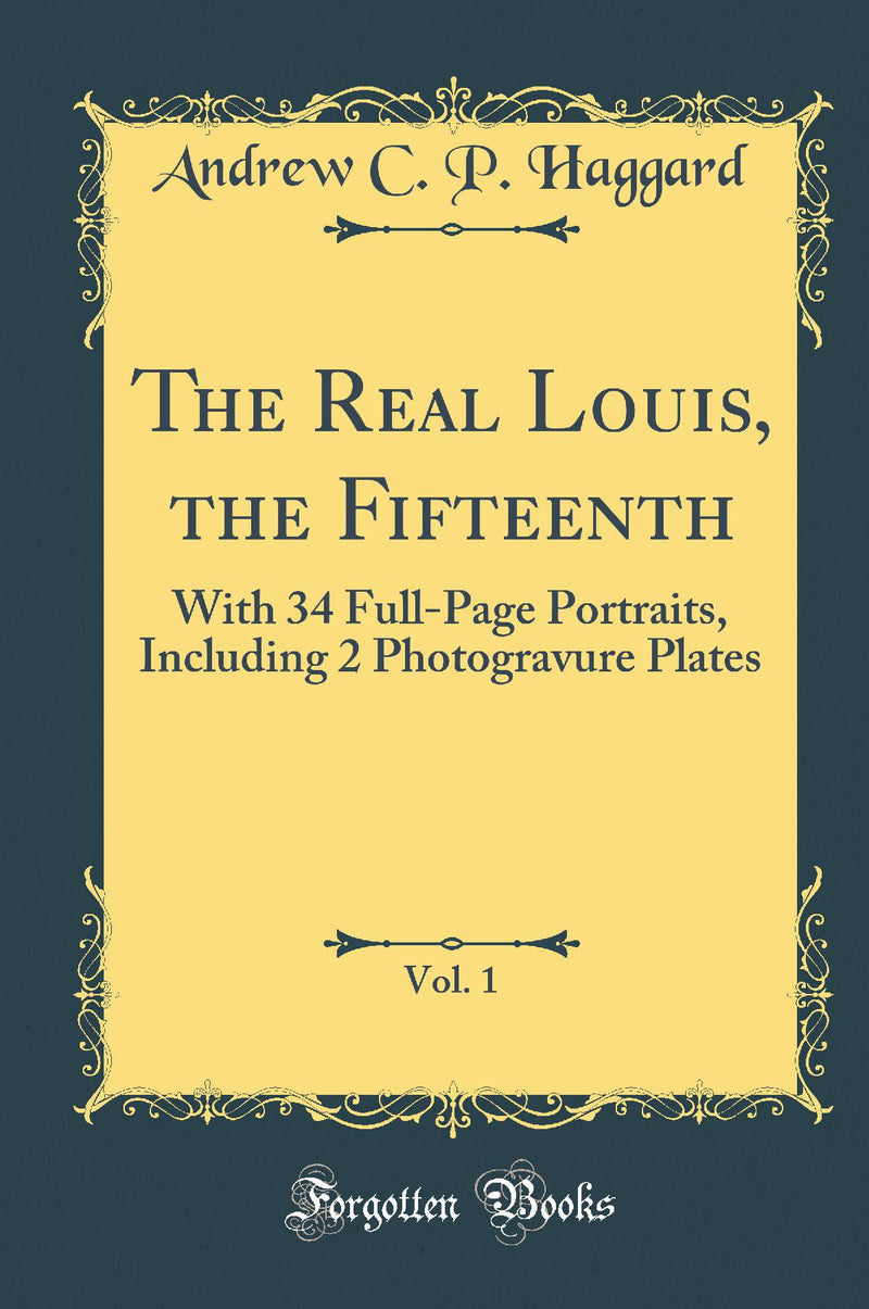 The Real Louis, the Fifteenth, Vol. 1: With 34 Full-Page Portraits, Including 2 Photogravure Plates (Classic Reprint)
