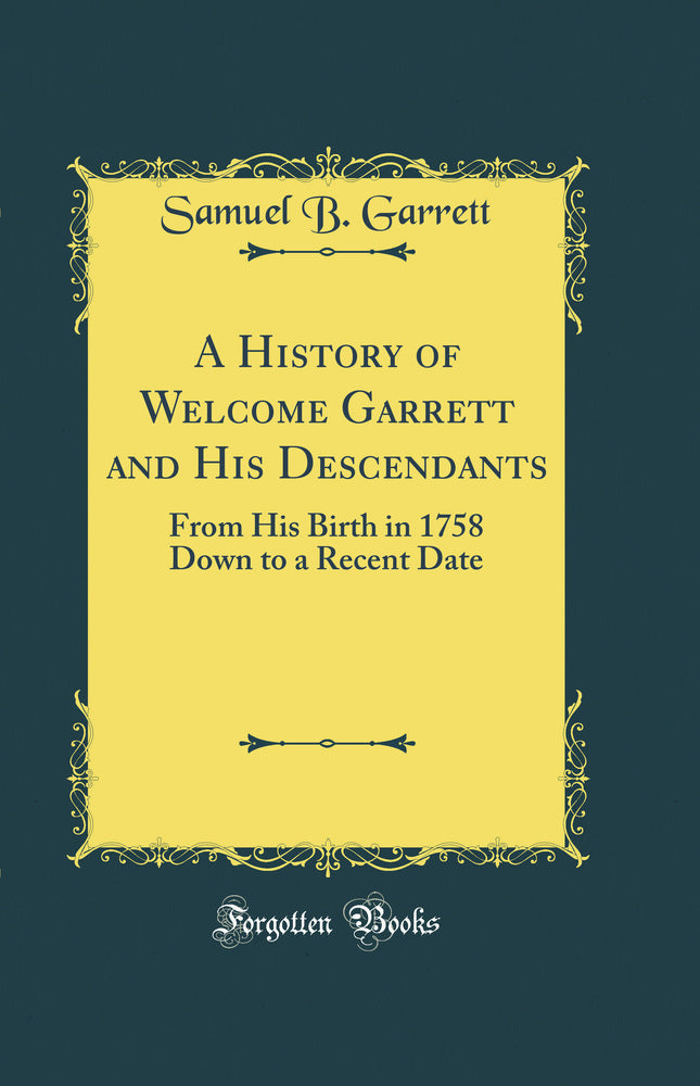 A History of Welcome Garrett and His Descendants: From His Birth in 1758 Down to a Recent Date (Classic Reprint)