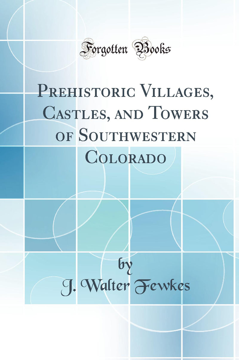 Prehistoric Villages, Castles, and Towers of Southwestern Colorado (Classic Reprint)