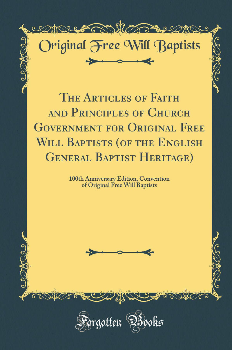 The Articles of Faith and Principles of Church Government for Original Free Will Baptists (of the English General Baptist Heritage): 100th Anniversary Edition, Convention of Original Free Will Baptists (Classic Reprint)