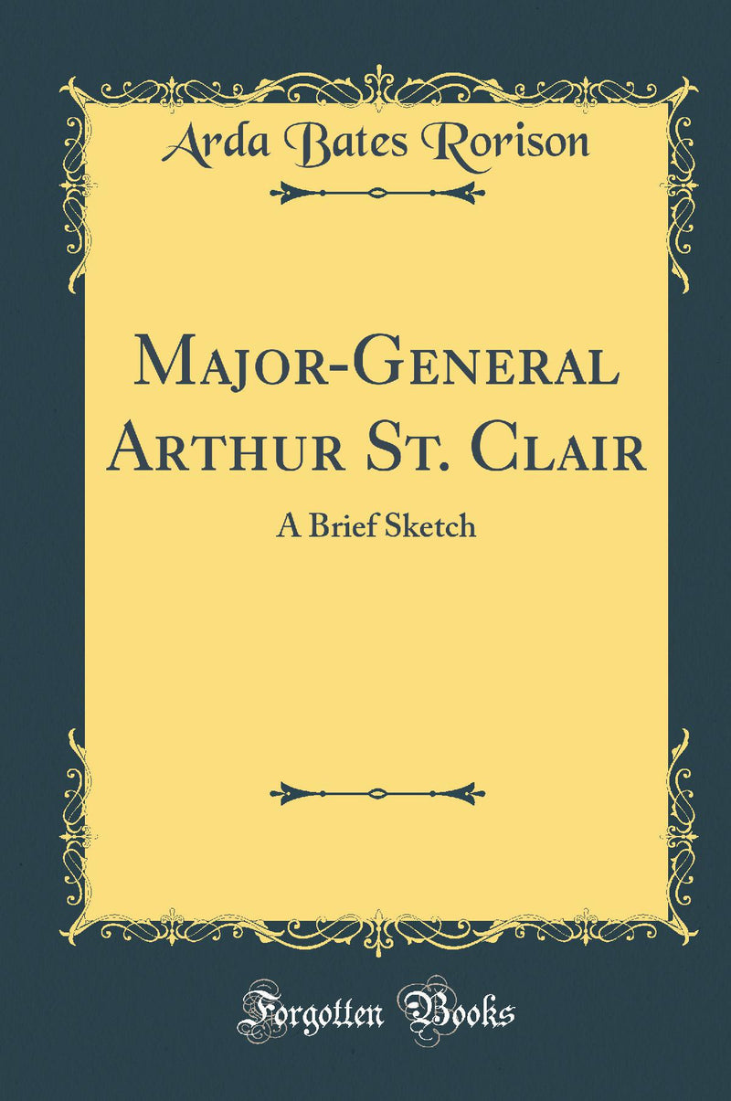 Major-General Arthur St. Clair: A Brief Sketch (Classic Reprint)