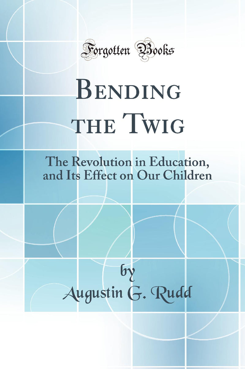 Bending the Twig: The Revolution in Education, and Its Effect on Our Children (Classic Reprint)