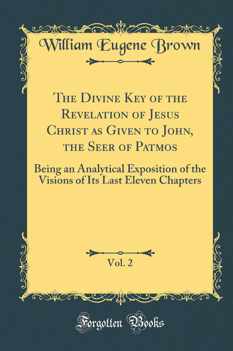 The Divine Key of the Revelation of Jesus Christ as Given to John, the Seer of Patmos, Vol. 2: Being an Analytical Exposition of the Visions of Its Last Eleven Chapters (Classic Reprint)