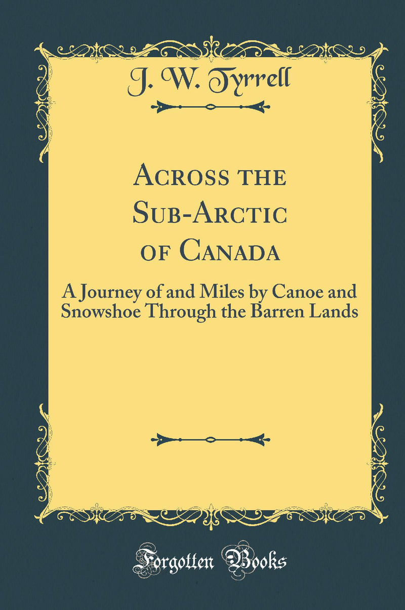 Across the Sub-Arctic of Canada: A Journey of and Miles by Canoe and Snowshoe Through the Barren Lands (Classic Reprint)