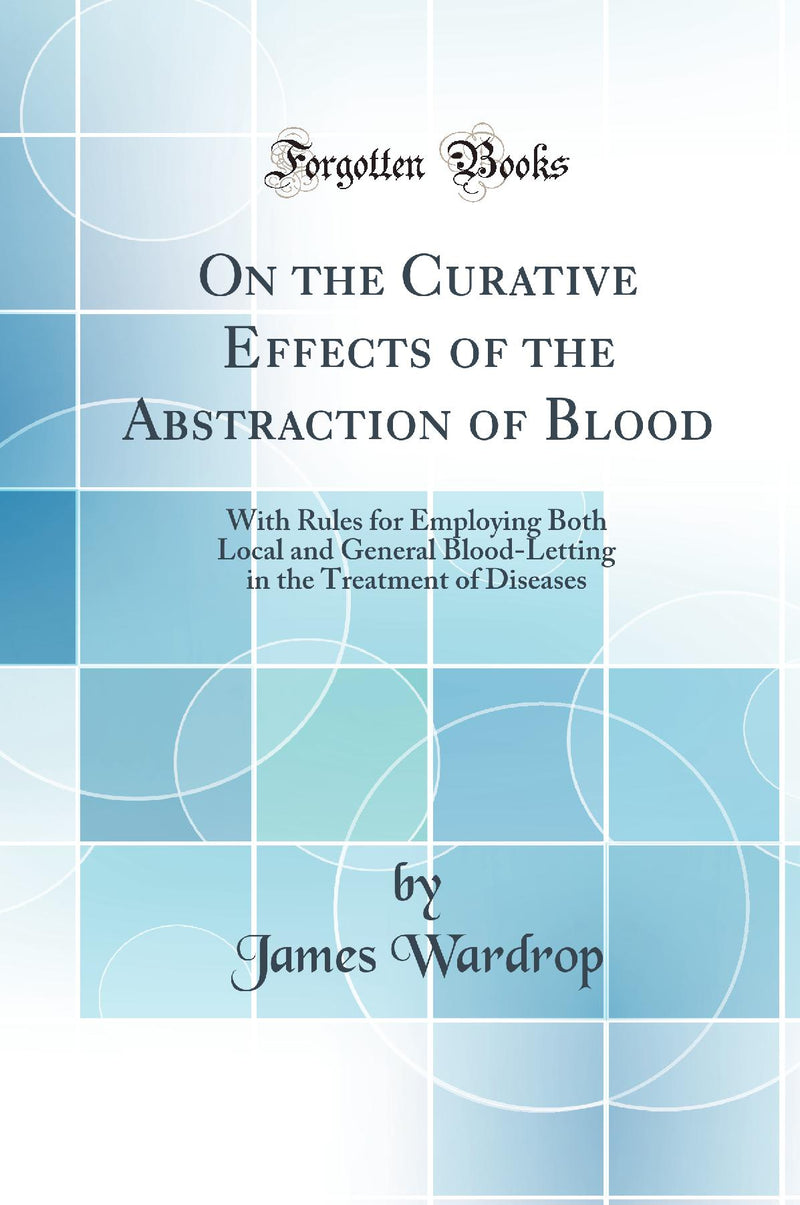 On the Curative Effects of the Abstraction of Blood: With Rules for Employing Both Local and General Blood-Letting in the Treatment of Diseases (Classic Reprint)