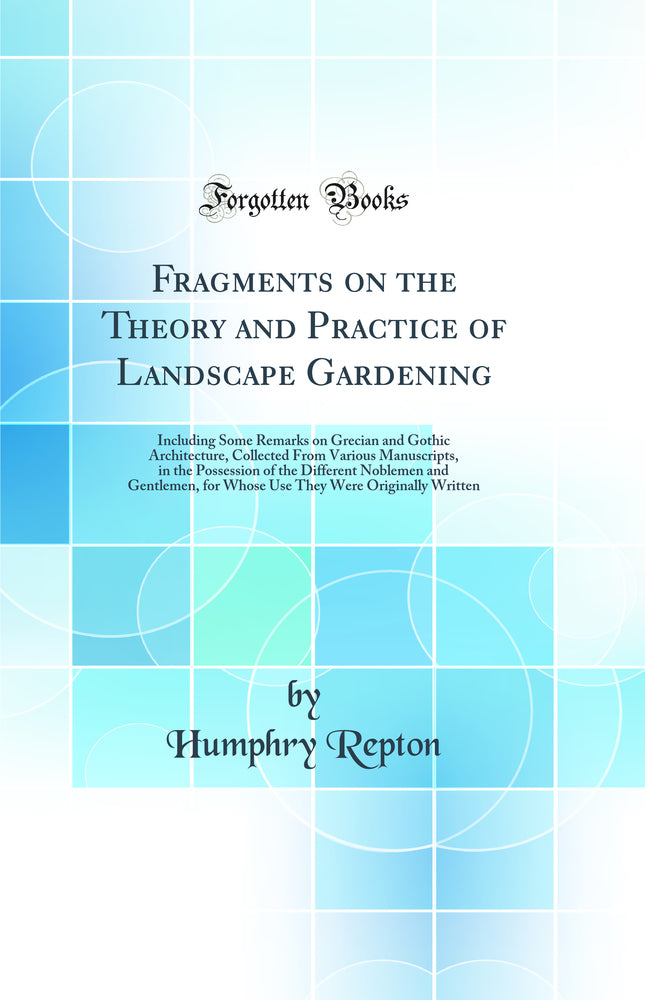 Fragments on the Theory and Practice of Landscape Gardening: Including Some Remarks on Grecian and Gothic Architecture, Collected From Various Manuscripts, in the Possession of the Different Noblemen and Gentlemen, for Whose Use They Were Originally