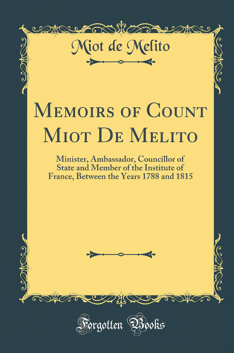 Memoirs of Count Miot De Melito: Minister, Ambassador, Councillor of State and Member of the Institute of France, Between the Years 1788 and 1815 (Classic Reprint)