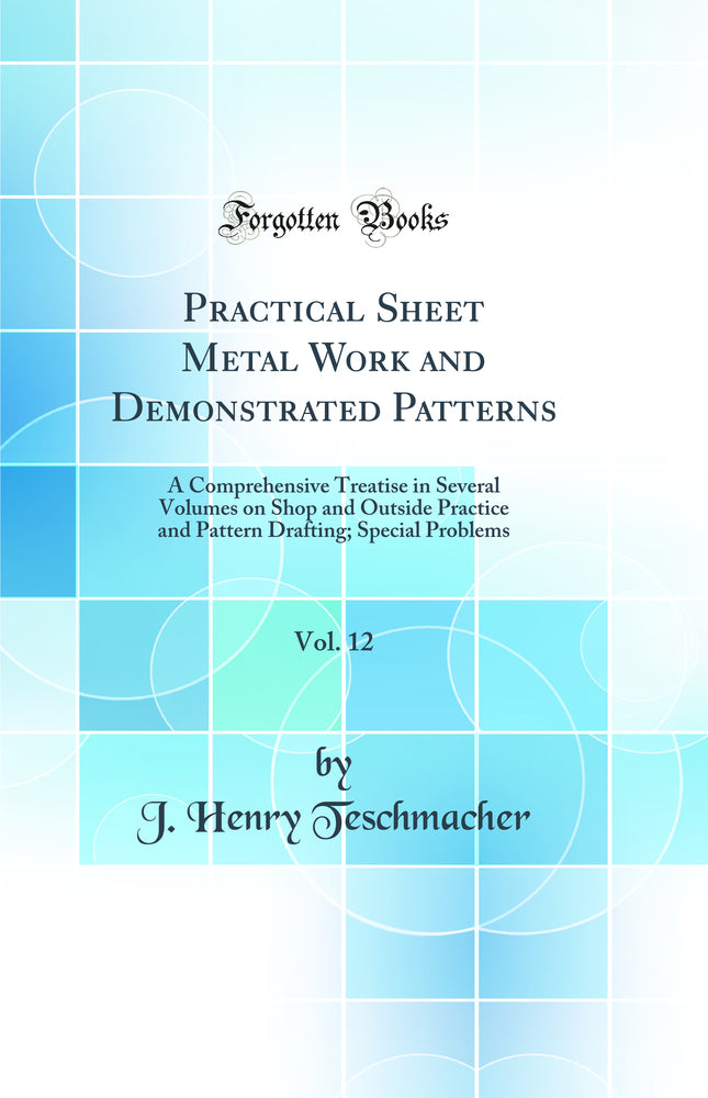 Practical Sheet Metal Work and Demonstrated Patterns, Vol. 12: A Comprehensive Treatise in Several Volumes on Shop and Outside Practice and Pattern Drafting; Special Problems (Classic Reprint)