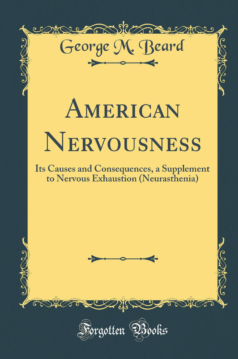 American Nervousness: Its Causes and Consequences, a Supplement to Nervous Exhaustion (Neurasthenia) (Classic Reprint)