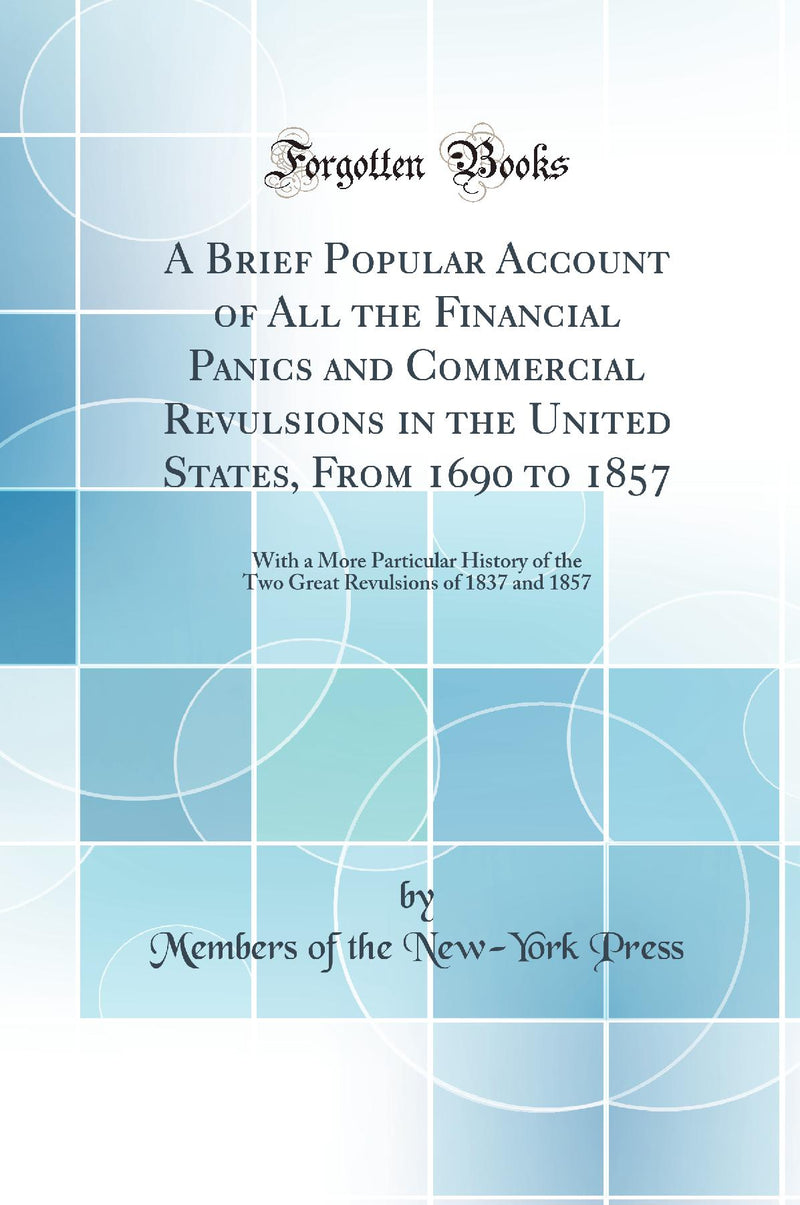 A Brief Popular Account of All the Financial Panics and Commercial Revulsions in the United States, From 1690 to 1857: With a More Particular History of the Two Great Revulsions of 1837 and 1857 (Classic Reprint)