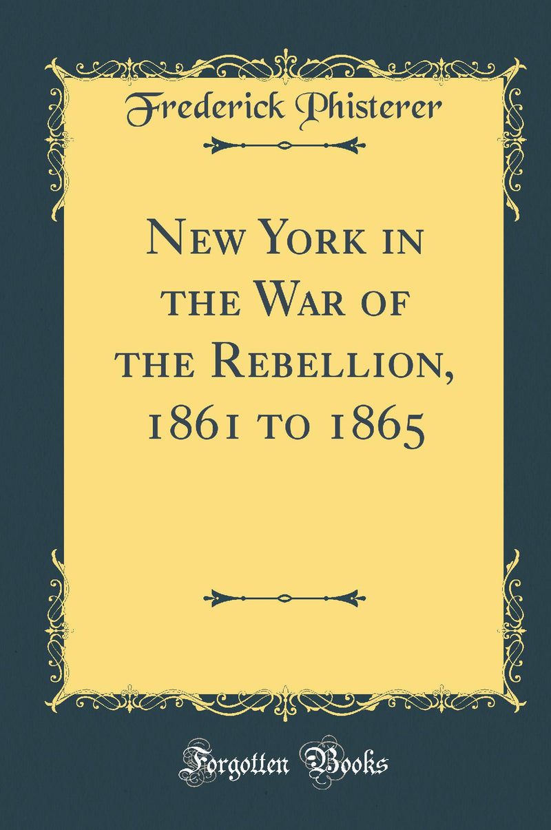 New York in the War of the Rebellion, 1861 to 1865 (Classic Reprint)