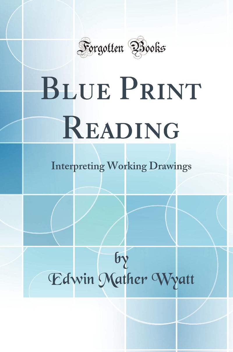Blue Print Reading: Interpreting Working Drawings (Classic Reprint)