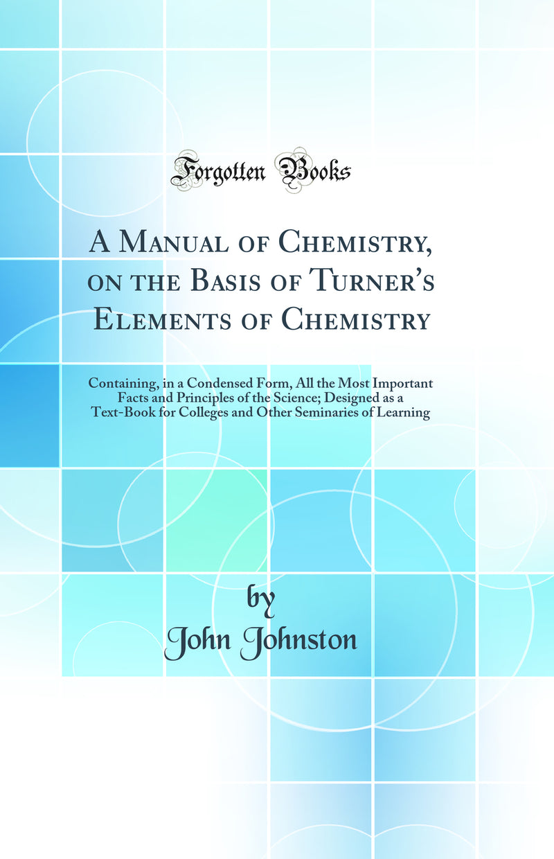 A Manual of Chemistry, on the Basis of Turner's Elements of Chemistry: Containing, in a Condensed Form, All the Most Important Facts and Principles of the Science; Designed as a Text-Book for Colleges and Other Seminaries of Learning (Classic Reprint)